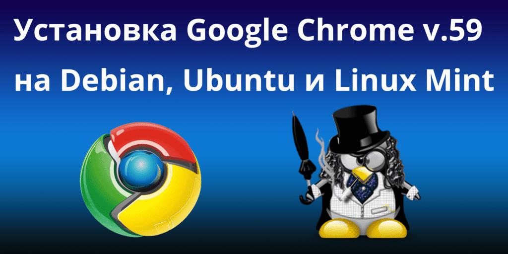 Установка Google Chrome v 59 на Debian, Ubuntu и Linux Mint