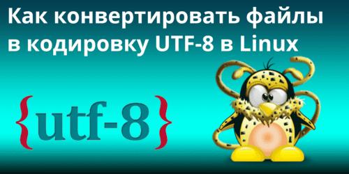 Как конвертировать файлы в кодировку UTF-8 в Linux