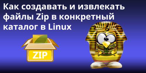 Как создавать и извлекать файлы Zip в конкретный каталог в Linux
