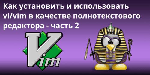Как установить и использовать vi/vim в качестве полнотекстового редактора -- LFCS часть 2
