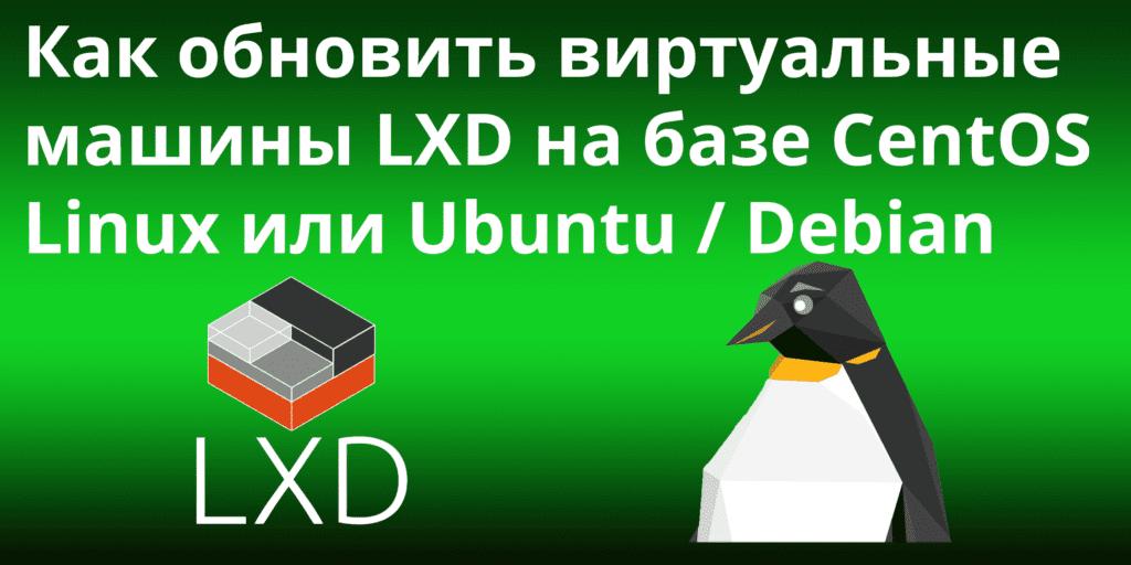 Как обновить виртуальные машины LXD на базе Ubuntu / Debian или CentOS Linux