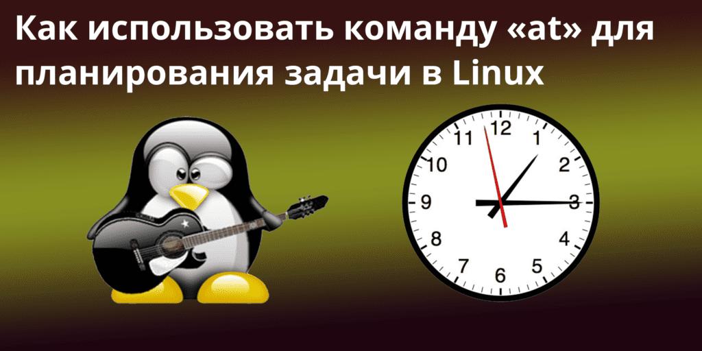 Как использовать команду at для планирования задачи в Linux