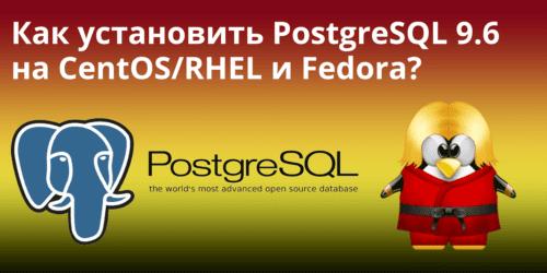Как установить PostgreSQL 9.6 на CentOS/RHEL и Fedora