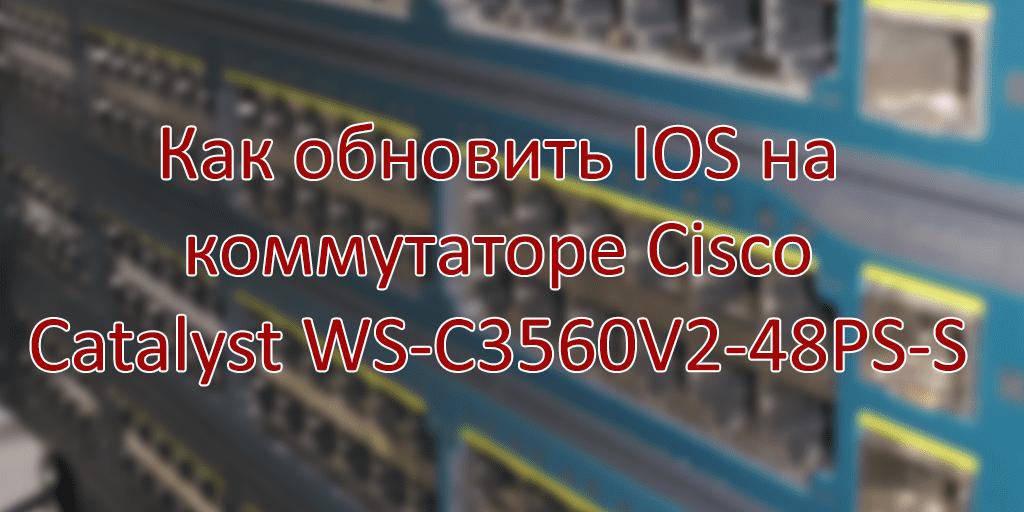 Как обновить IOS на коммутаторе Cisco Catalyst WS-C3560V2-48PS-S