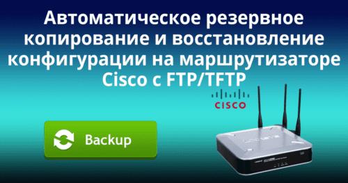 Автоматическое резервное копирование и восстановление конфигурации на маршрутизаторе Cisco с FTP/TFTP-сервера