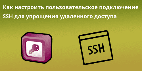 Как настроить пользовательское подключение SSH для упрощения удаленного доступа