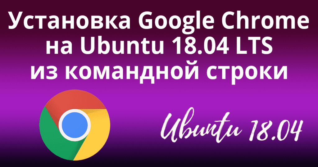 Установка Google Chrome на Ubuntu 18 04 LTS из командной