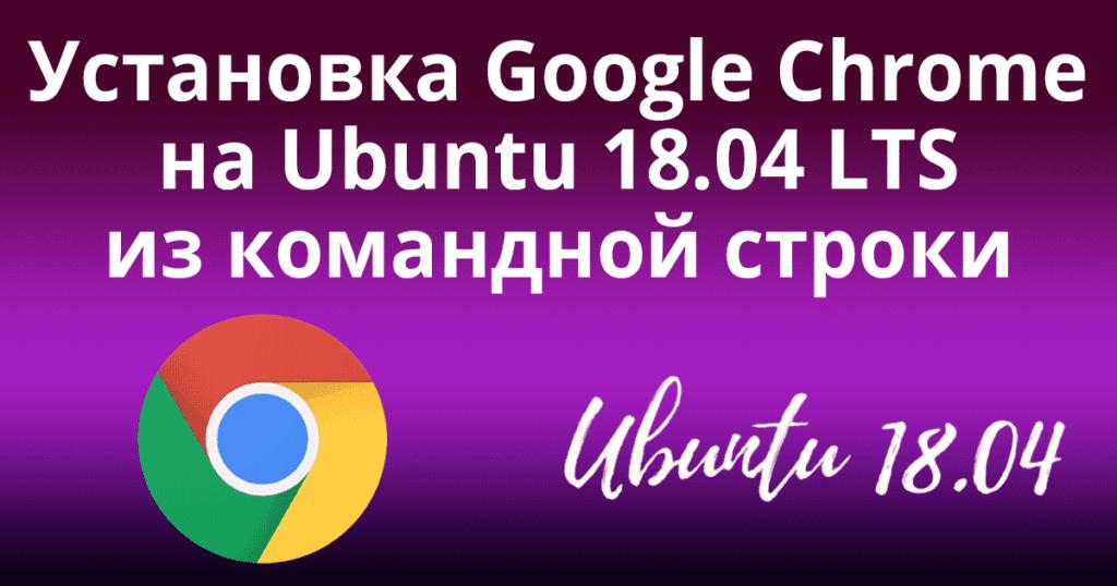 Установка Google Chrome на Ubuntu 18.04 LTS из командной строки