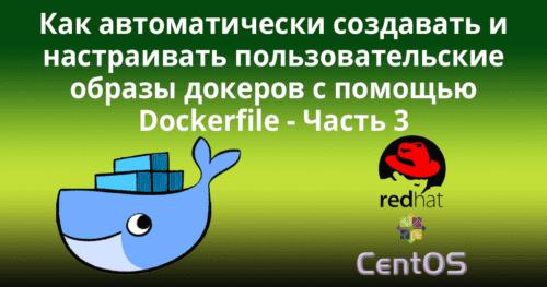 Как автоматически создавать и настраивать пользовательские образы докеров с помощью Dockerfile -- часть 3