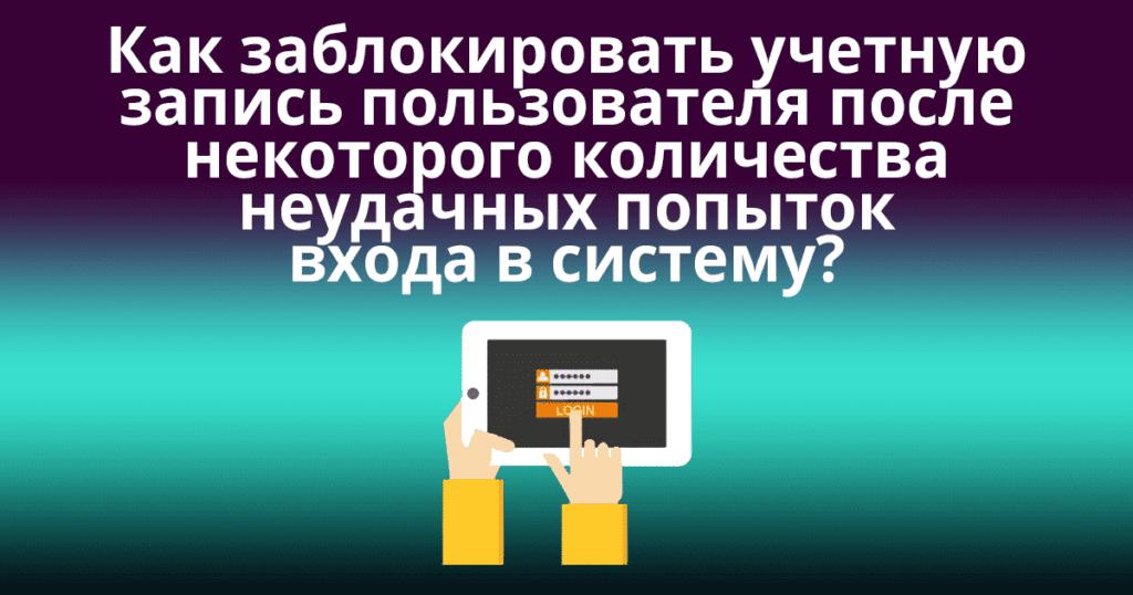 Как заблокировать учетную запись пользователя после некоторого количества неудачных попыток входа в систему?