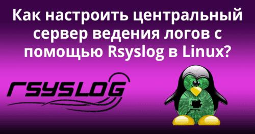 Как настроить центральный сервер ведения логов с помощью Rsyslog в Linux?