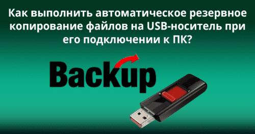 Как выполнить автоматическое резервное копирование файлов на USB-носитель при его подключении к ПК?