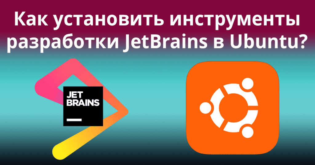 Как установить инструменты разработки JetBrains в Ubuntu? | Блог