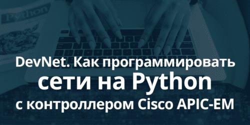 Как не потерять работу и стать востребованным в сетевых технологиях: курсы DevNet, курсы Python, Cisco APIC-EM