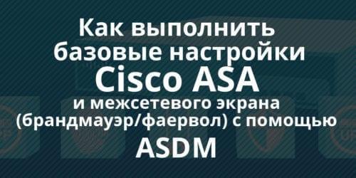 Настройка основных параметров Cisco ASA и межсетевого экрана (firewall, фаервол, брандмауэр) с помощью ASDM