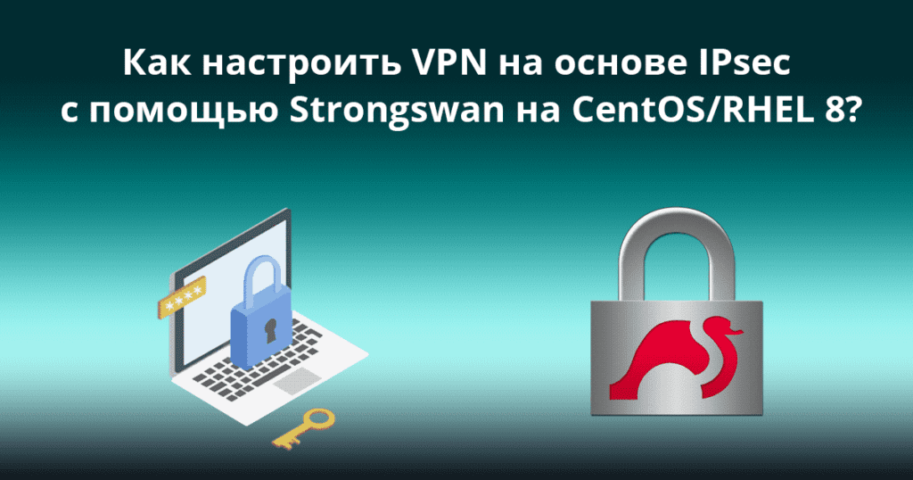 How-to-Set-Up-IPsec-based-VPN-with-Strongswan-on-CentOS_RHEL-8 - Как настроить VPN (site-to-site) на основе IPsec с помощью Strongswan на CentOS/RHEL 8