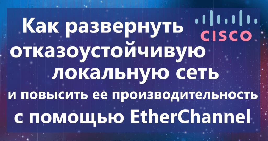 Как развернуть отказоустойчивую локальную сеть и повысить ее производительность с помощью EtherChannel
