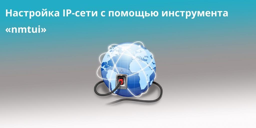 Настройка IP-сети с помощью инструмента «nmtui»