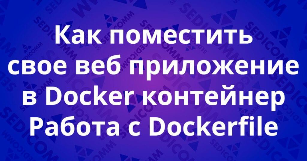 Как поместить свое веб приложение в Docker контейнер. Работа с Dockerfile.
