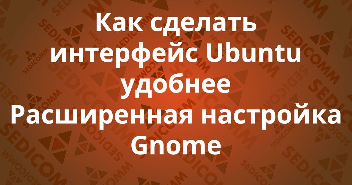 Как сделать интерфейс Ubuntu удобнее. Расширенная настройка Gnome.