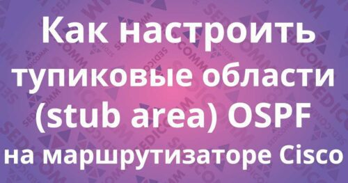 Как настроить тупиковые области (stub area) OSPF на маршрутизаторе Cisco
