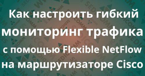 Как настроить гибкий мониторинг трафика с помощью Flexible NetFlow на маршрутизаторе Cisco