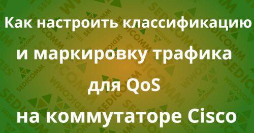 Kak-nastroit-klassifikatsiyu-i-markirovku-trafika-dlya-QoS-na-kommutatore-Cisco